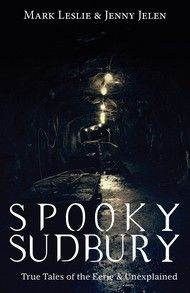 Spooky Sudbury – By Mark Leslie and Jenny Jelen | Dundurn #Supernatural