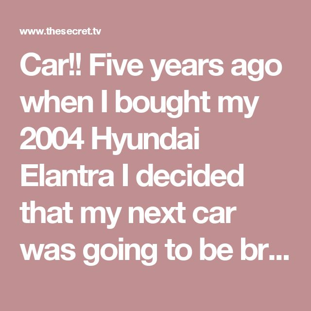 Car!!  Five years ago when I bought my 2004 Hyundai Elantra I decided that my next car was going to be brand new!I loved my 2004 car! It was reliable, my payments were manageable and for a small car I could carry a lot of things.I loved it! And I made sure I appreciated it every day!  My brother needed a car when he started college and I had the idea of getting a new car and he could have my 2004.This was in November 2014.I wanted a brand new Elantra and I only wanted to pay $20 more…