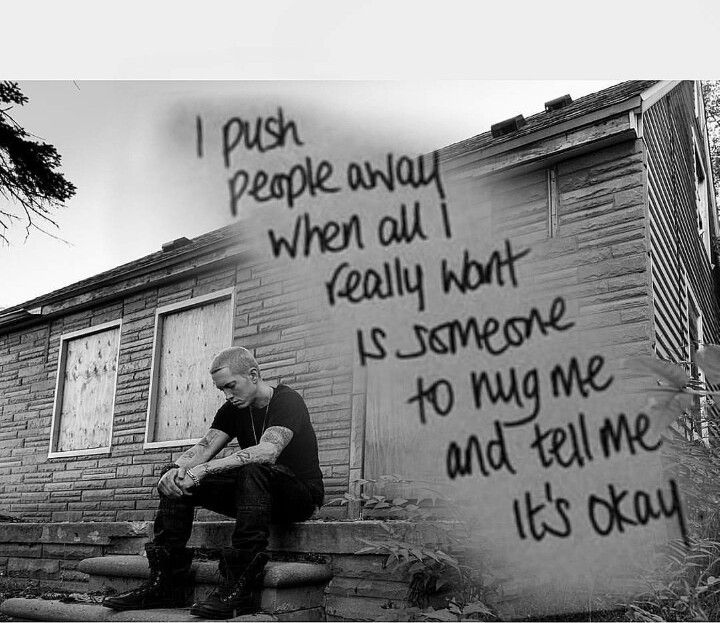 Eminem • I push people away when a I really want is someone to hug me and tell me it's okay.