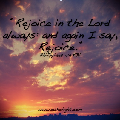 """""""Rejoice in the Lord always: and again I say, Rejoice."""" Philippians 4:4 KJV For more inspiration and entertainment, find us on our website: www.echolight.com/"""