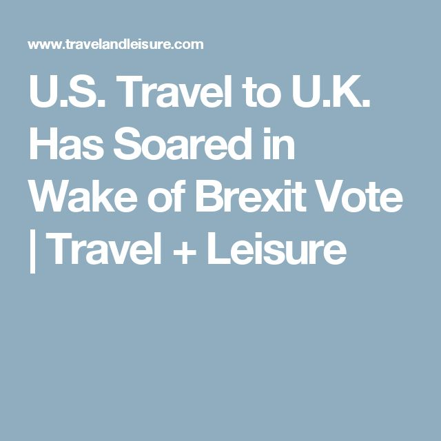 U.S. Travel to U.K. Has Soared in Wake of Brexit Vote | Travel + Leisure