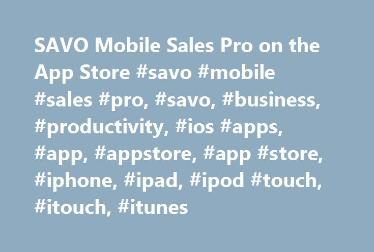 SAVO Mobile Sales Pro on the App Store #savo #mobile #sales #pro, #savo, #business, #productivity, #ios #apps, #app, #appstore, #app #store, #iphone, #ipad, #ipod #touch, #itouch, #itunes http://kenya.remmont.com/savo-mobile-sales-pro-on-the-app-store-savo-mobile-sales-pro-savo-business-productivity-ios-apps-app-appstore-app-store-iphone-ipad-ipod-touch-itouch-itunes/  # SAVO Mobile Sales Pro Open iTunes to buy and download apps. Description SAVO Mobile improves your sales execution by…