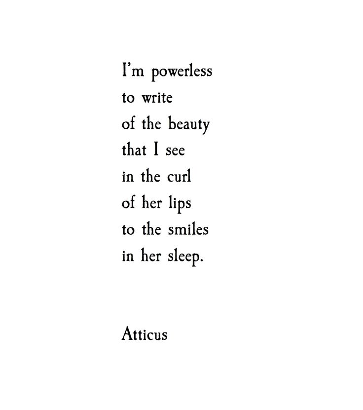 """""""I'm powerless to write of the beauty that I see in the curl of her lips to the smiles in her sleep."""""""
