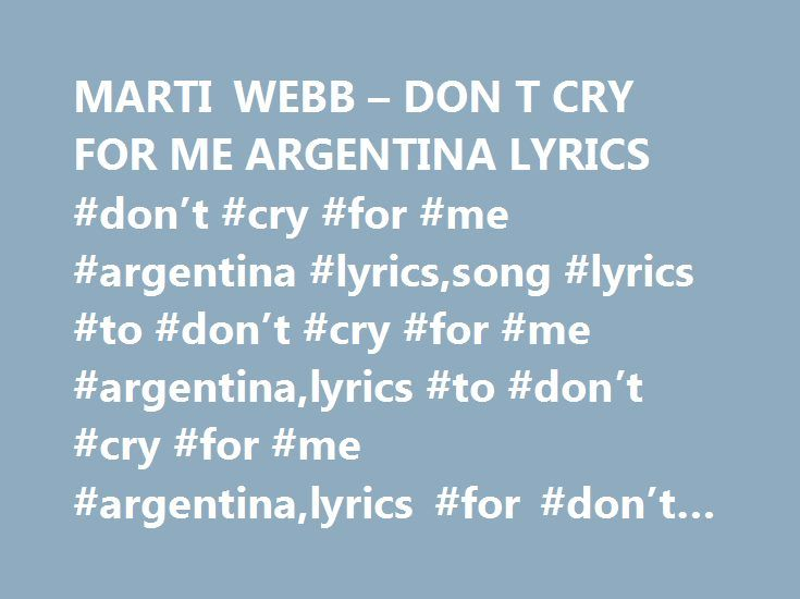 MARTI WEBB – DON T CRY FOR ME ARGENTINA LYRICS #don't #cry #for #me #argentina #lyrics,song #lyrics #to #don't #cry #for #me #argentina,lyrics #to #don't #cry #for #me #argentina,lyrics #for #don't #cry #for #me #argentina http://california.nef2.com/marti-webb-don-t-cry-for-me-argentina-lyrics-dont-cry-for-me-argentina-lyricssong-lyrics-to-dont-cry-for-me-argentinalyrics-to-dont-cry-for-me-argentinalyrics-for-don/  # Marti Webb — Don't Cry For Me Argentina lyrics It won't be easy, you'll…