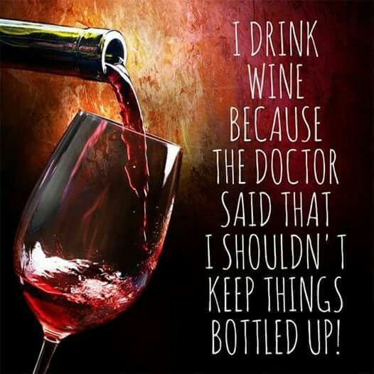 I drink wine because my doctor said I shouldn't keep things bottled up. Yup! That's why ;)