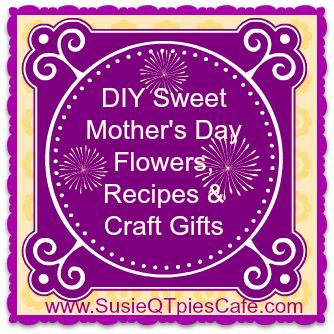 DIY Sweet Mothers Day Flowers Recipes And Craft Gifts From SusieQTpies Cafe