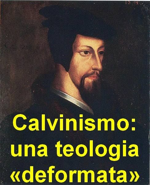 Calvinismo: una teologia «deformata» |----------> La teologia di Giovanni Calvino andrebbe chiamata «deformata» anziché «riformata», e lui stesso un «deformatore» anziché «riformatore», e coloro...