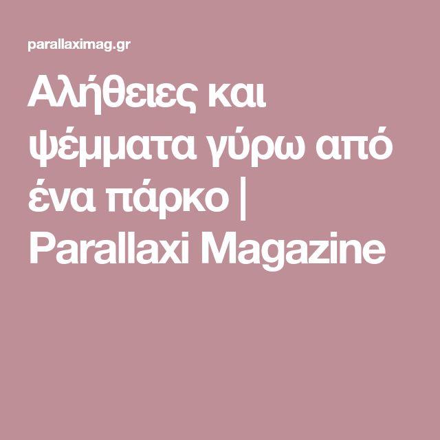 Αλήθειες και ψέμματα γύρω από ένα πάρκο   Parallaxi Magazine
