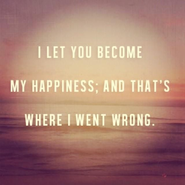 I let you become my happiness, and that's where I went wrong.