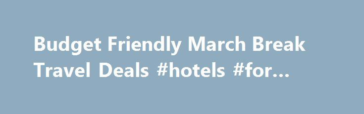 Budget Friendly March Break Travel Deals #hotels #for #cheap http://travel.nef2.com/budget-friendly-march-break-travel-deals-hotels-for-cheap/  #travel deals # Budget Friendly March Break Travel Deals TODAY S TOP HOTEL AND TRAVEL PACKAGE DEALS Save up to 70% on Travel with Wal-Travel.com/ Travel Deals Finder. Tested Hotel Travel Tips that will Save You Money Over and Over Again! With over 100+ years of Travel Experience, find out how the travel experts share […]