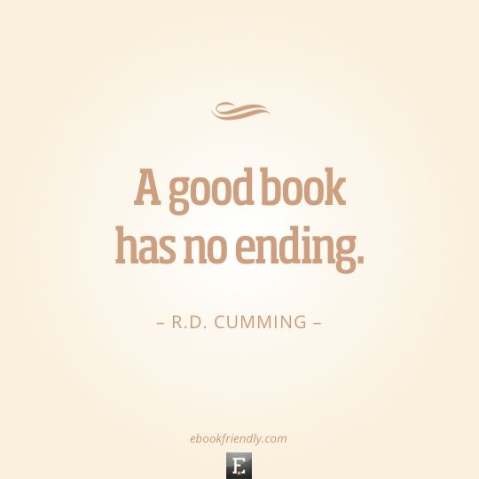 50 most inspiring quotes about books and reading - Ebook Friendly I find this ironic considering I just finished two books with endings that I wasn't satisfied with only to realize they weren't endings at all.