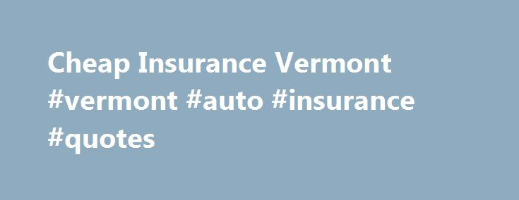 Cheap Insurance Vermont #vermont #auto #insurance #quotes http://rentals.nef2.com/cheap-insurance-vermont-vermont-auto-insurance-quotes/  # Cheap Insurance Vermont Driving in Vermont The state has some of the most scenic drives in the country, thanks to its northeastern climate (particularly in the fall). Insurance rates are lower than most states, in part because of the self-insurance options for consumers and corporations. However, if you haven't compared quotes in a while, now is a great…