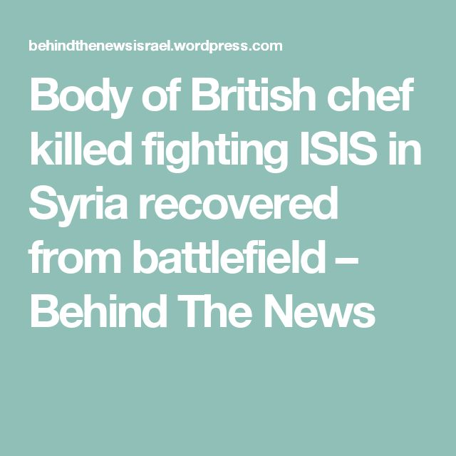 Body of British chef killed fighting ISIS in Syria recovered from battlefield – Behind The News