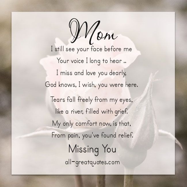 Mom ..  I still see your face before me Your voice I long to hear .. I miss and love you dearly, God knows, I wish, you were here. Tears fall freely from my eyes, like a river, filled with grief, my only comfort now, is that, from pain, you've found relief. Missing You