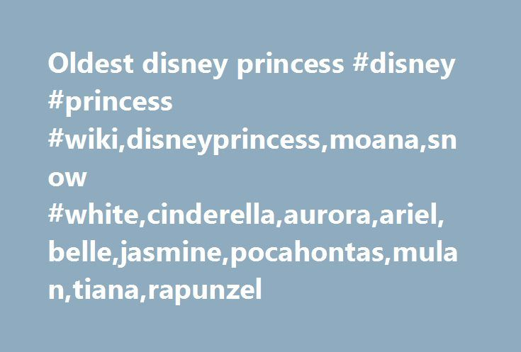 Oldest disney princess #disney #princess #wiki,disneyprincess,moana,snow #white,cinderella,aurora,ariel,belle,jasmine,pocahontas,mulan,tiana,rapunzel http://kenya.remmont.com/oldest-disney-princess-disney-princess-wikidisneyprincessmoanasnow-whitecinderellaauroraarielbellejasminepocahontasmulantianarapunzel/  # Moana Appearances Moana is the 56th animated feature in the Walt Disney Animated Classics series, produced by Walt Disney Animation Studios and distributed by Walt Disney Pictures…