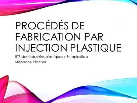 PROCÉDÉS DE FABRICATION PAR INJECTION PLASTIQUE BTS des industries plastiques « Europlastic » Stéphane Nachar 1.