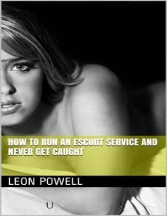 How to Run an Escort Service and Never Get Caught by Leon Powell
