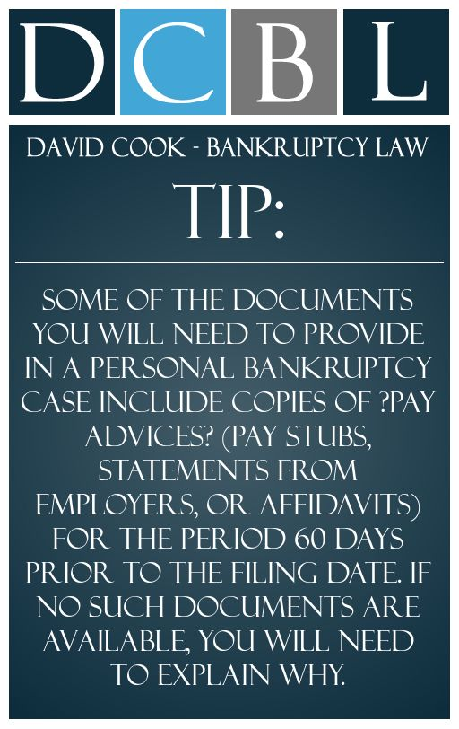 DCBL Bankruptcy Forms tip: Some of the documents you will need to provide in a personal bankruptcy case include copies of ?pay advices? (pay stubs, statements from employers, or affidavits) for the period 60 days prior to the filing date. If no such documents are available, you will need to explain why