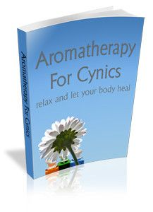 Aromatherapy for Cynics- Relax and let your Body Heal
