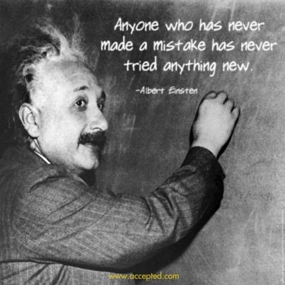 Anyone who has never made a mistake has never tried anything new. -Albert Einstein