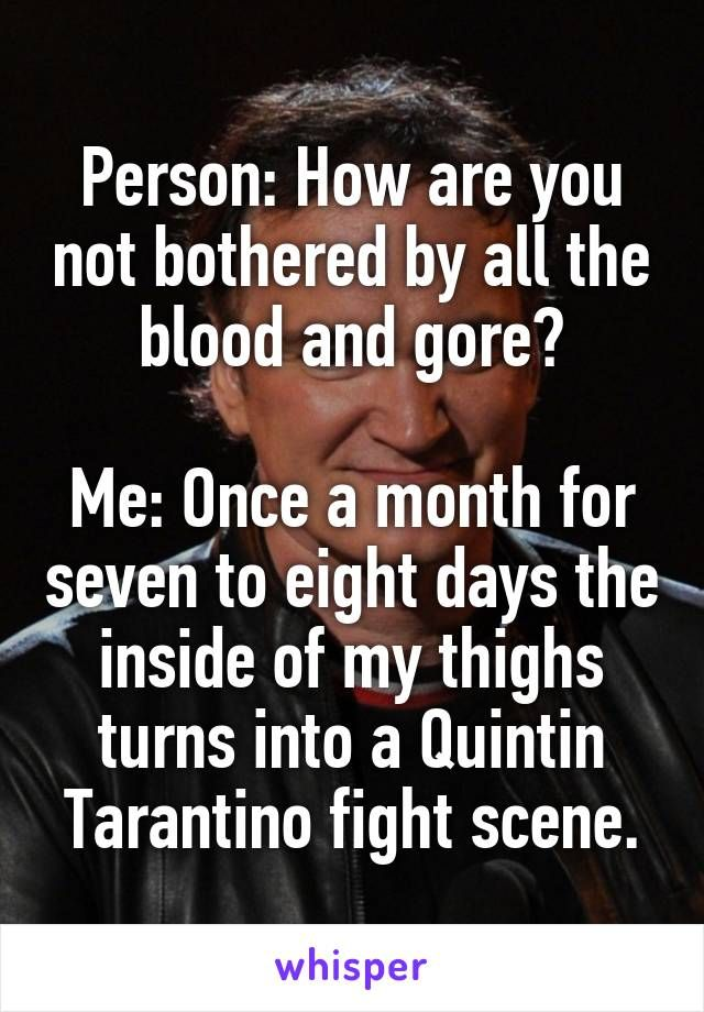 Person: How are you not bothered by all the blood and gore?  Me: Once a month for seven to eight days the inside of my thighs turns into a Quintin Tarantino fight scene.