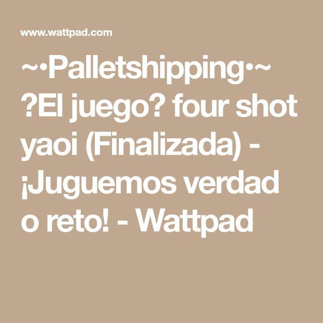 ~•Palletshipping•~ 💝El juego💝 four shot yaoi (Finalizada) - ¡Juguemos verdad o reto! - Wattpad