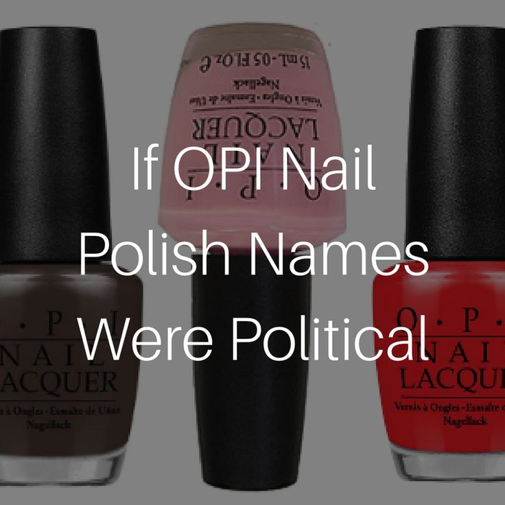 TOO FUNNY!!.... If OPI nail polish names were political