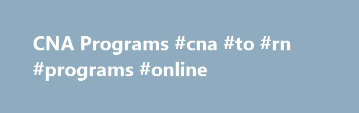 CNA Programs #cna #to #rn #programs #online http://tucson.remmont.com/cna-programs-cna-to-rn-programs-online/  # Why Become a Certified Nursing Assistant FREQUENTLY ASKED QUESTIONS Get the answers to the most commonly asked questions about becoming a CNA. CNA training programs or courses help you prepare for your state's Certified Nursing Assistant exam and career as a CNA. These courses/programs include classroom education and supervised clinical training. These courses are geared to train…