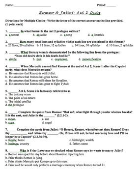 Assess student learning with this packet of quizzes on all 5 Acts of William Shakespeare's tragedy Romeo and Juliet.Each document is dedicated to a single act. Quiz questions cover plot developments, character motives, literary devices in context, and interpreting quotes. The questions in each quiz move chronologically through each scene. The question styles include predominantly multiple choice questions, some True/False, and one short answer question, which can be adapted or edited.