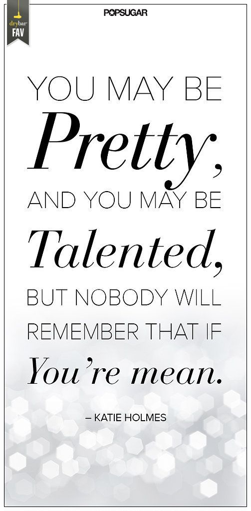 You may be pretty, and you may be talented, but nobody will remember that if you're mean... *need to remember this