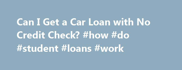 Can I Get a Car Loan with No Credit Check? #how #do #student #loans #work http://loans.nef2.com/2017/04/28/can-i-get-a-car-loan-with-no-credit-check-how-do-student-loans-work/  #no credit check car loans # Can I Get a Car Loan with No Credit Check? Continue Reading Below For most people, however, it's a mixed bag. They enjoy some parts of the process while other parts, not so much. One part…  Read more