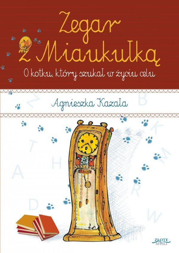 Zegar z Miaukułką / Agnieszka Kazała   Przeczytaj fascynującą historię o kotku, który chciał wiedzieć, po co jest na świecie. Książeczka dla małych i dużych.