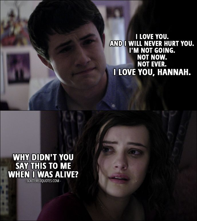 Quote from 13 Reasons Why 1x11 │  Clay Jensen: I love you. And I will never hurt you. I'm not going. Not now. Not ever. I love you, Hannah. Hannah Baker: Why didn't you say this to me when I was alive? (Clay's imagination of what he should have said)