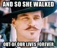 """""""... and so she walked out of our lives forever"""" ~ Doc Holiday / Tombstone"""