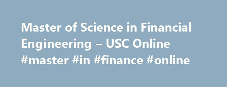 Master of Science in Financial Engineering – USC Online #master #in #finance #online http://texas.remmont.com/master-of-science-in-financial-engineering-usc-online-master-in-finance-online/  # Master of Science in Financial Engineering USC Viterbi School of Engineering The MS in Financial Engineering program trains graduate students with Engineering, Applied Mathematics or Physics backgrounds to apply mathematical and engineering tools to finance. Financial Engineering is a multidisciplinary…