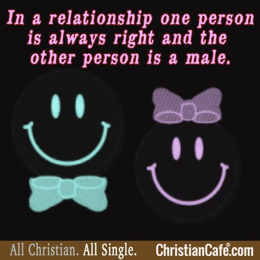 In a relationship one person is always right and the other person is a male.
