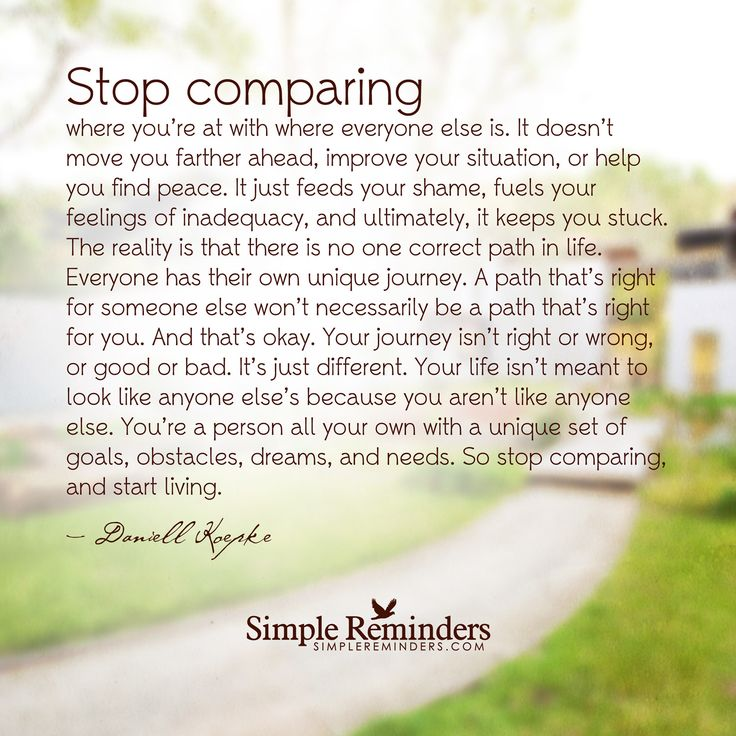 Stop comparing and start living Stop comparing where you're at with where everyone else is. It doesn't move you farther ahead, improve your situation, or help you find peace. It just feeds your shame, fuels your feelings of inadequacy, and ultimately, it keeps you stuck. The reality is that there is no one correct path in life. Everyone has their own unique journey. A path...