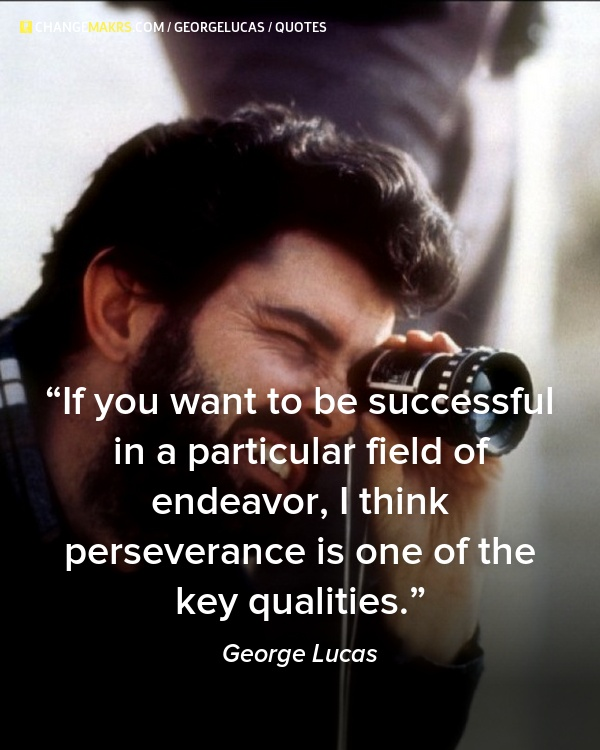 "If you want to be successful in a particular field of endeavor, I think perseverance is one of the key qualities"", George Lucas - http://chng.mk/ffff7/tu"