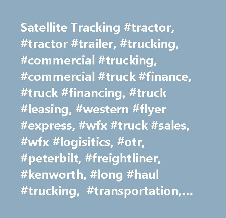 Satellite Tracking #tractor, #tractor #trailer, #trucking, #commercial #trucking, #commercial #truck #finance, #truck #financing, #truck #leasing, #western #flyer #express, #wfx #truck #sales, #wfx #logisitics, #otr, #peterbilt, #freightliner, #kenworth, #long #haul #trucking, #transportation, #used #trucks, #used #trailers, #used #dry #vans, #in-house #financing, #used #trucks #dealership…
