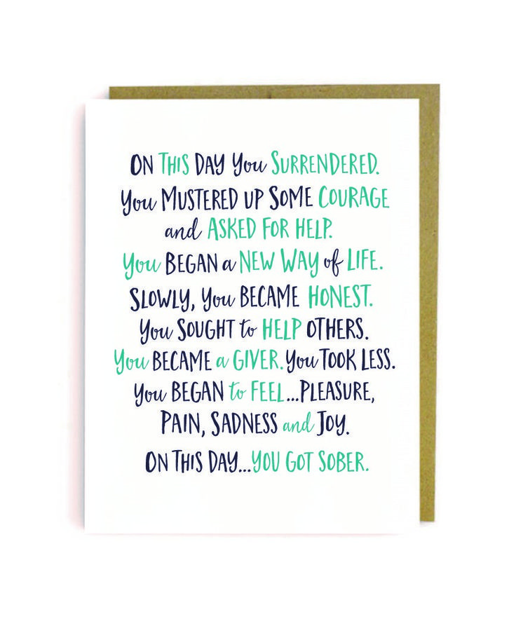 On this day, you mustered up enough courage to ask for help, to change your way of living. On this day, you got sober. A great card for celebrating sobriety