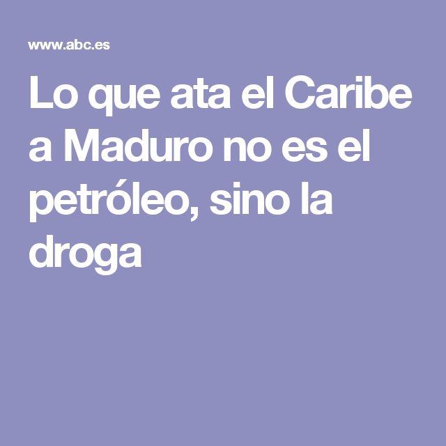 Lo que ata el Caribe a Maduro no es el petróleo, sino la droga