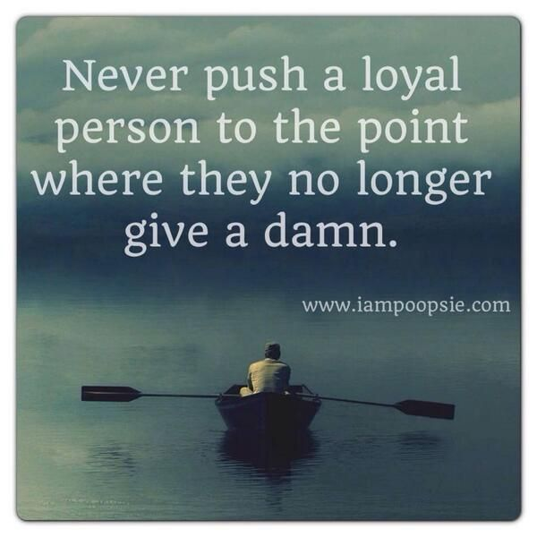 Never push a loyal person ...I know folks who've done this to me... I no longer care!
