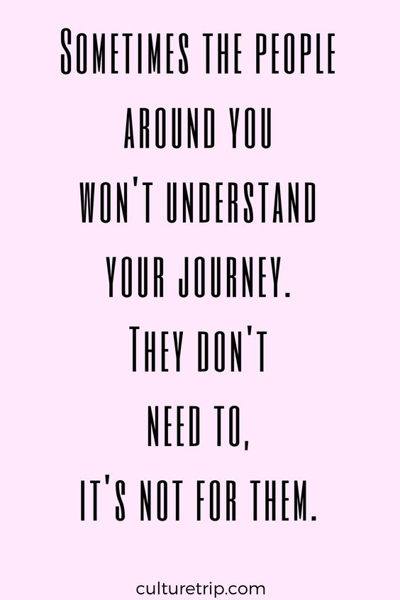 """Sometimes the people around youwon't understandyour journey.They don'tneed to, it's not for them."""""""