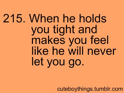Those boys who hold you tight and make you feel like they'll never let you go.....<3
