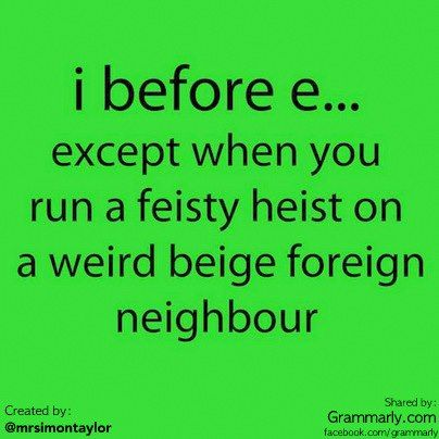 I found this funny graphic on Facebook, shared by Grammarly.com and created my Simon Taylor. This is #funny.    i before e except when you run a feisty heist on a weird beige foreign neighbor.    The i before e rule is certainly handy but it clearly has a lot of exceptions.