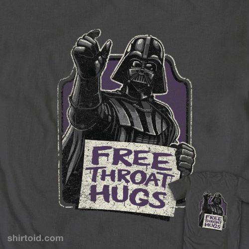 I heard that Lord Vader was giving out free throat hugs to all those who oppose the Empire. Hell, sign me up!