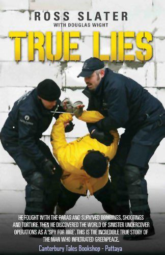 True Lies by Ross Slater.  @ Canterbury Tales Bookshop / Book exchange / Cafe / Guesthouse / Pattaya, Thailand.  When ex soldier and police officer Ross Slater took on a close protection security job he got more than he bargained for.  His job was to provide security for leading members of Greenpeace.  But when he mentioned his new career to contacts in Special Branch they came up with an even juicier role for him, as a double agent spying on the activities of the environmental group.