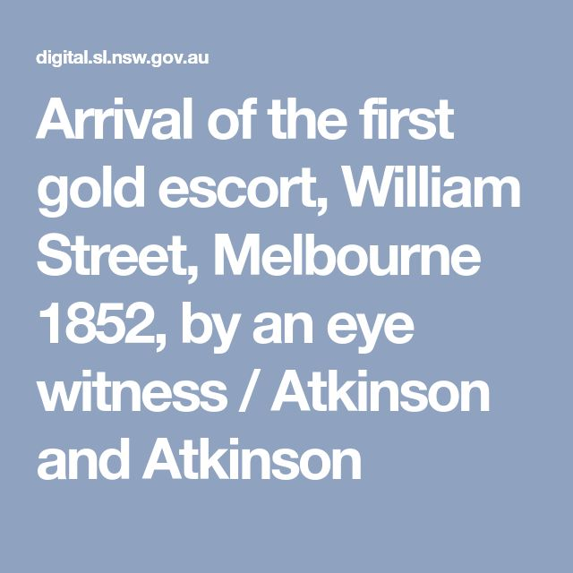 Arrival of the first gold escort, William Street, Melbourne 1852, by an eye witness / Atkinson and Atkinson