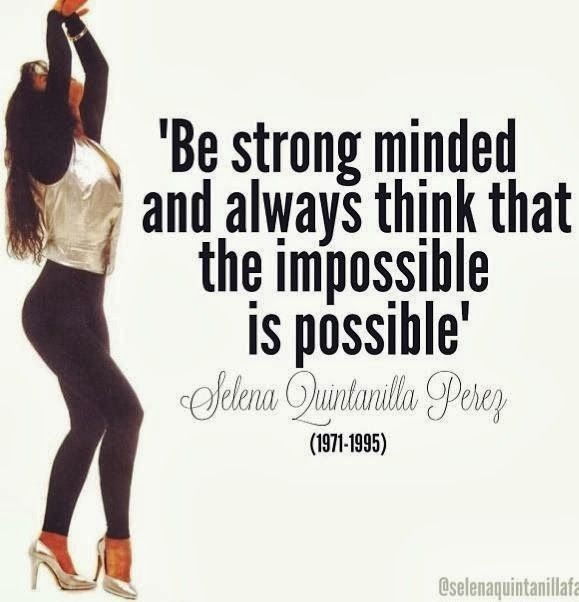 """Be Strong Minded & Always Think That The Impossible Is Possible"" - Selena Quintanilla-Pérez"