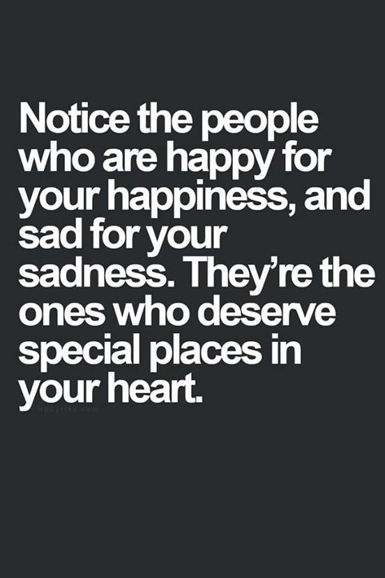 Notice the people who are happy for your happiness and sad for your sadness..